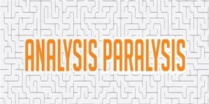 maximizing - Analysis-Paralysis